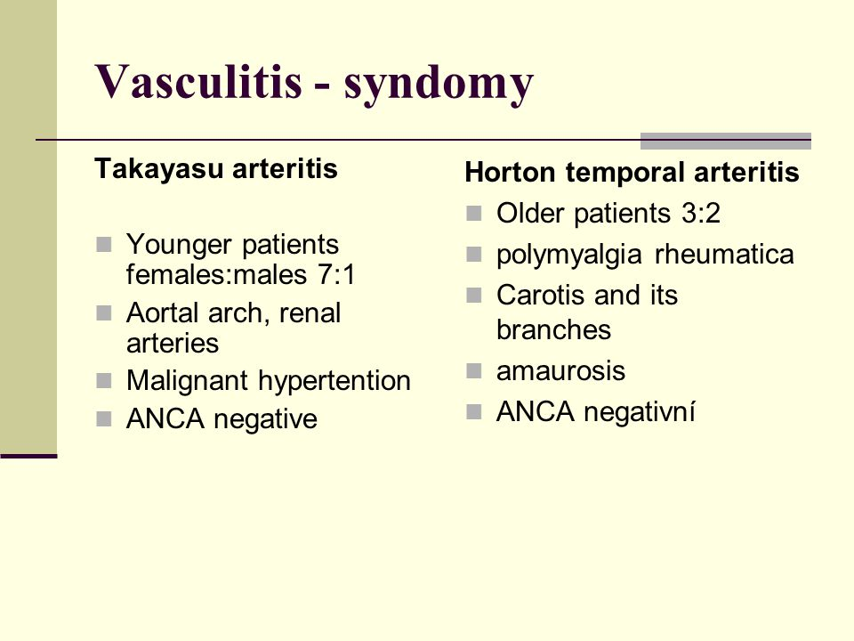 Vasculitis - syndomy Takayasu arteritis Younger patients females:males 7:1 Aortal arch, renal arteries Malignant hypertention ANCA negative Horton tem