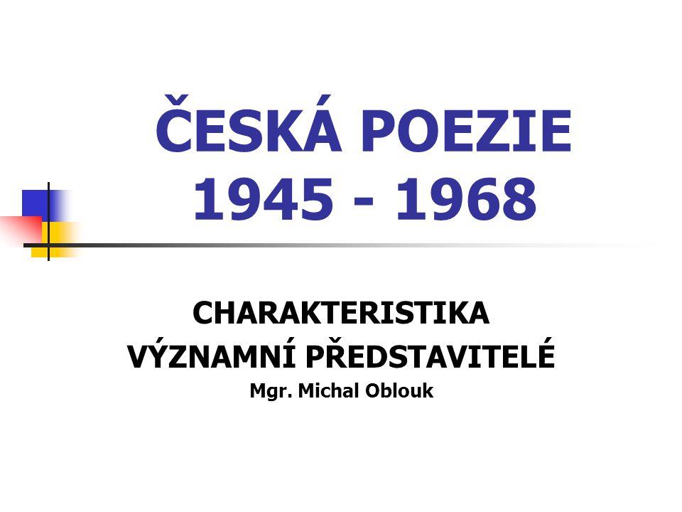 ČESKÁ POEZIE 1945 - 1968 CHARAKTERISTIKA VÝZNAMNÍ PŘEDSTAVITELÉ Mgr. Michal Oblouk