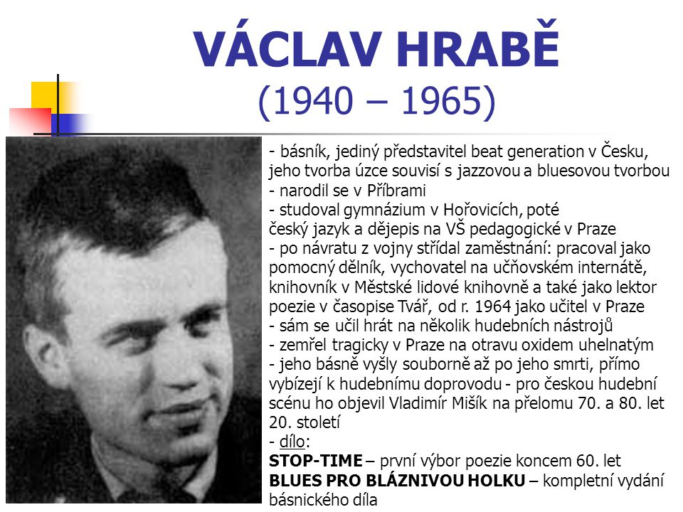 VÁCLAV HRABĚ (1940 – 1965) - b- básník, jediný představitel beat generation v Česku, jeho tvorba úzce souvisí s jazzovou a bluesovou tvorbou - narodil se v Příbrami - studoval gymnázium v Hořovicích, poté český jazyk a dějepis na VŠ pedagogické v Praze - po návratu z vojny střídal zaměstnání: pracoval jako pomocný dělník, vychovatel na učňovském internátě, knihovník v Městské lidové knihovně a také jako lektor poezie v časopise Tvář, od r.