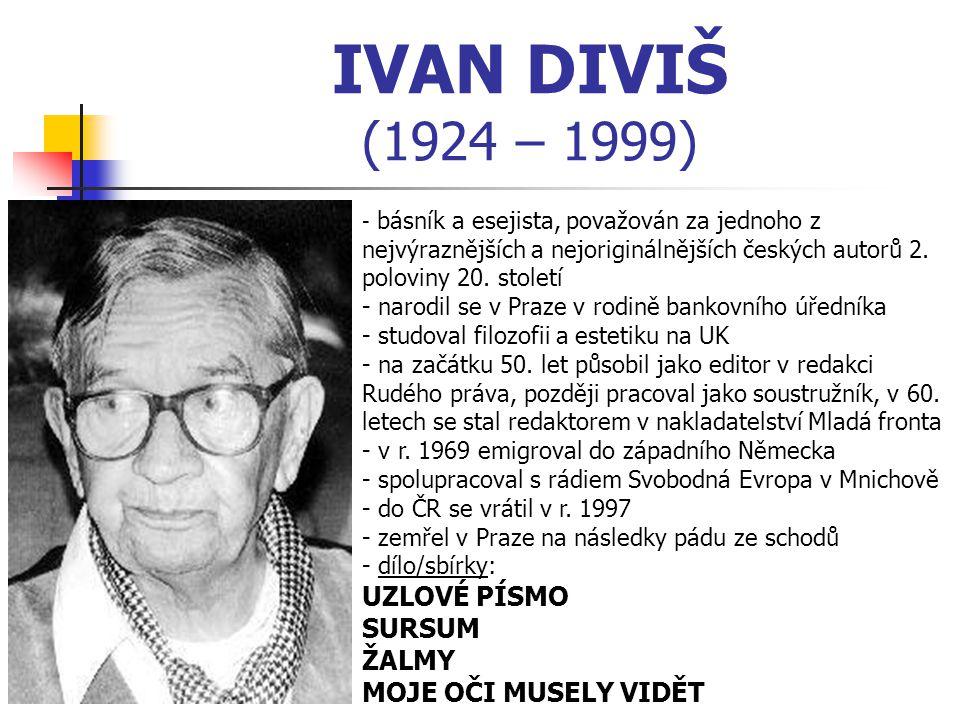 IVAN DIVIŠ (1924 – 1999) - b- básník a esejista, považován za jednoho z nejvýraznějších a nejoriginálnějších českých autorů 2. poloviny 20. století -