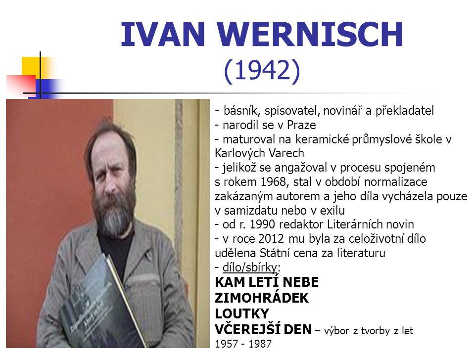 IVAN WERNISCH (1942) - b- básník, spisovatel, novinář a překladatel - narodil se v Praze - maturoval na keramické průmyslové škole v Karlových Varech - jelikož se angažoval v procesu spojeném s rokem 1968, stal v období normalizace zakázaným autorem a jeho díla vycházela pouze v samizdatu nebo v exilu - od r.
