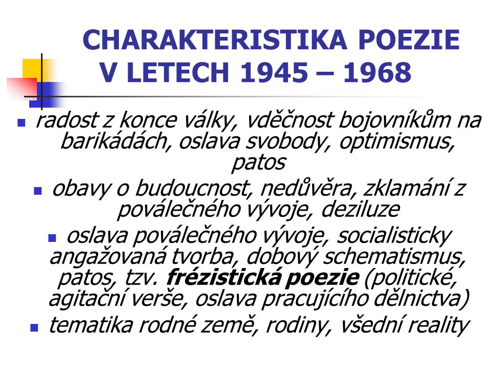 CHARAKTERISTIKA POEZIE V LETECH 1945 – 1968 radost z konce války, vděčnost bojovníkům na barikádách, oslava svobody, optimismus, patos obavy o budoucnost, nedůvěra, zklamání z poválečného vývoje, deziluze oslava poválečného vývoje, socialisticky angažovaná tvorba, dobový schematismus, patos, tzv.