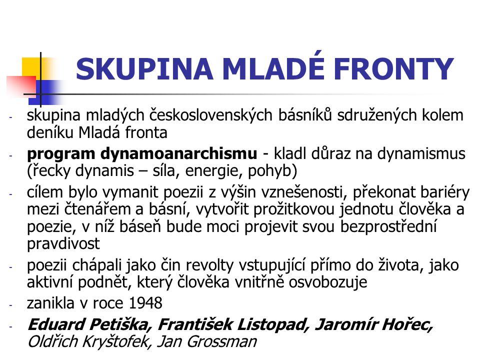 SKUPINA MLADÉ FRONTY -s-skupina mladých československých básníků sdružených kolem deníku Mladá fronta -p-program dynamoanarchismu - kladl důraz na dynamismus (řecky dynamis – síla, energie, pohyb) -c-cílem bylo vymanit poezii z výšin vznešenosti, překonat bariéry mezi čtenářem a básní, vytvořit prožitkovou jednotu člověka a poezie, v níž báseň bude moci projevit svou bezprostřední pravdivost -p-poezii chápali jako čin revolty vstupující přímo do života, jako aktivní podnět, který člověka vnitřně osvobozuje -z-zanikla v roce 1948 -E-Eduard Petiška, František Listopad, Jaromír Hořec, Oldřich Kryštofek, Jan Grossman