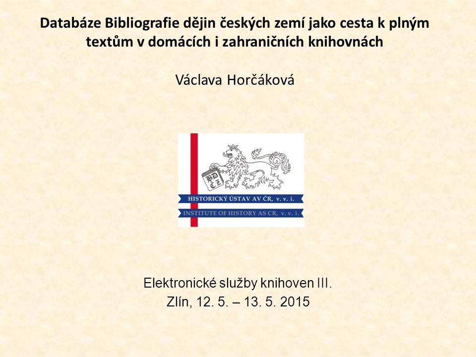 Databáze Bibliografie dějin českých zemí jako cesta k plným textům v domácích i zahraničních knihovnách Václava Horčáková Elektronické služby knihoven