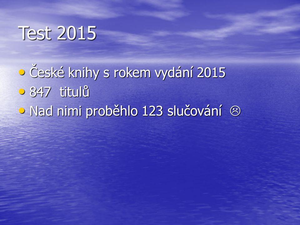 Test 2015 České knihy s rokem vydání 2015 České knihy s rokem vydání 2015 847 titulů 847 titulů Nad nimi proběhlo 123 slučování  Nad nimi proběhlo 123 slučování 