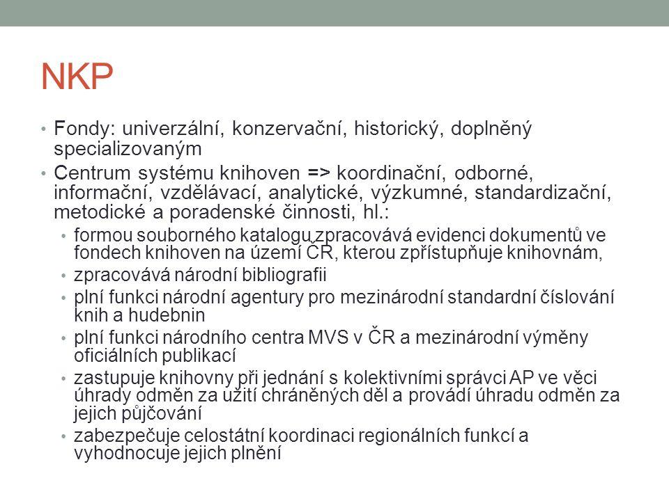 NKP Fondy: univerzální, konzervační, historický, doplněný specializovaným Centrum systému knihoven => koordinační, odborné, informační, vzdělávací, analytické, výzkumné, standardizační, metodické a poradenské činnosti, hl.: formou souborného katalogu zpracovává evidenci dokumentů ve fondech knihoven na území ČR, kterou zpřístupňuje knihovnám, zpracovává národní bibliografii plní funkci národní agentury pro mezinárodní standardní číslování knih a hudebnin plní funkci národního centra MVS v ČR a mezinárodní výměny oficiálních publikací zastupuje knihovny při jednání s kolektivními správci AP ve věci úhrady odměn za užití chráněných děl a provádí úhradu odměn za jejich půjčování zabezpečuje celostátní koordinaci regionálních funkcí a vyhodnocuje jejich plnění
