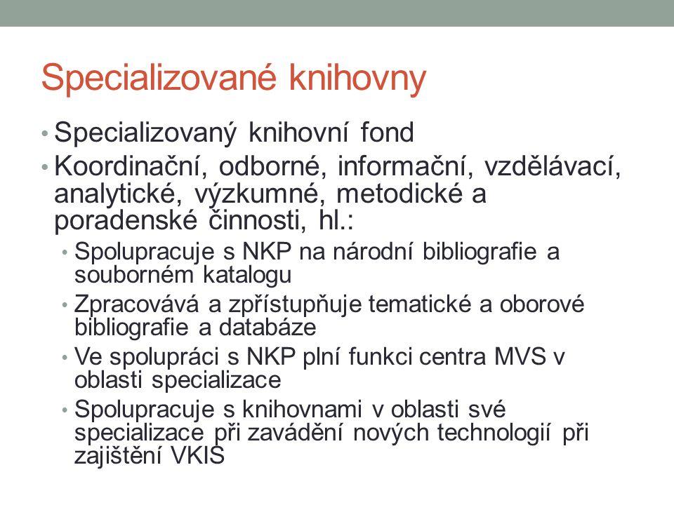 Specializované knihovny Specializovaný knihovní fond Koordinační, odborné, informační, vzdělávací, analytické, výzkumné, metodické a poradenské činnosti, hl.: Spolupracuje s NKP na národní bibliografie a souborném katalogu Zpracovává a zpřístupňuje tematické a oborové bibliografie a databáze Ve spolupráci s NKP plní funkci centra MVS v oblasti specializace Spolupracuje s knihovnami v oblasti své specializace při zavádění nových technologií při zajištění VKIS