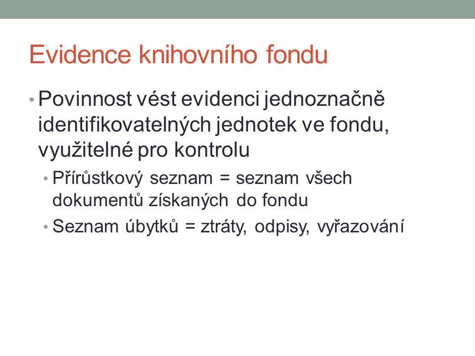 Evidence knihovního fondu Povinnost vést evidenci jednoznačně identifikovatelných jednotek ve fondu, využitelné pro kontrolu Přírůstkový seznam = seznam všech dokumentů získaných do fondu Seznam úbytků = ztráty, odpisy, vyřazování