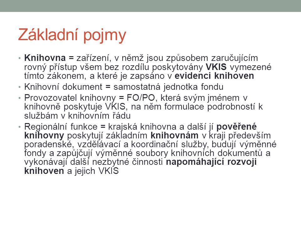 Základní pojmy Knihovna = zařízení, v němž jsou způsobem zaručujícím rovný přístup všem bez rozdílu poskytovány VKIS vymezené tímto zákonem, a které je zapsáno v evidenci knihoven Knihovní dokument = samostatná jednotka fondu Provozovatel knihovny = FO/PO, která svým jménem v knihovně poskytuje VKIS, na něm formulace podrobností k službám v knihovním řádu Regionální funkce = krajská knihovna a další jí pověřené knihovny poskytují základním knihovnám v kraji především poradenské, vzdělávací a koordinační služby, budují výměnné fondy a zapůjčují výměnné soubory knihovních dokumentů a vykonávají další nezbytné činnosti napomáhající rozvoji knihoven a jejich VKIS