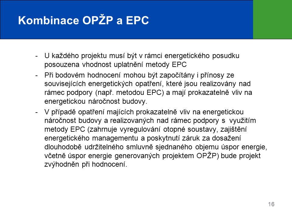 16 Kombinace OPŽP a EPC  U každého projektu musí být v rámci energetického posudku posouzena vhodnost uplatnění metody EPC  Při bodovém hodnocení mohou být započítány i přínosy ze souvisejících energetických opatření, které jsou realizovány nad rámec podpory (např.