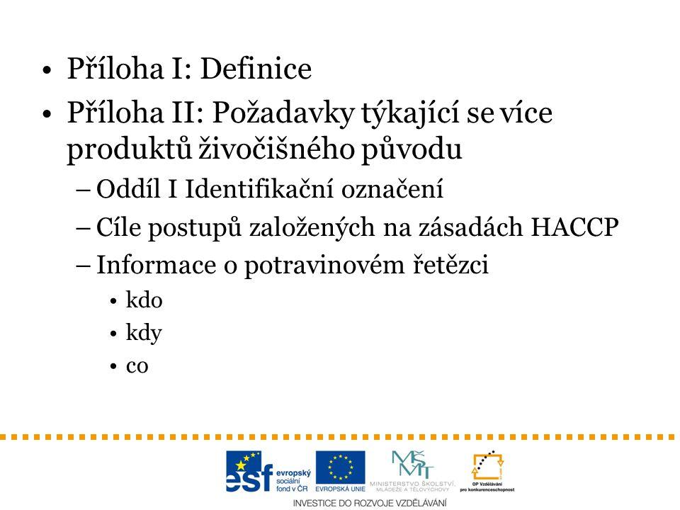 Příloha I: Definice Příloha II: Požadavky týkající se více produktů živočišného původu –Oddíl I Identifikační označení –Cíle postupů založených na zásadách HACCP –Informace o potravinovém řetězci kdo kdy co