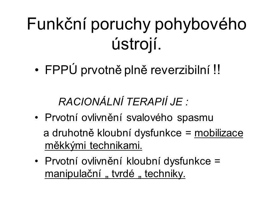 Funkční poruchy pohybového ústrojí. FPPÚ prvotně plně reverzibilní !! RACIONÁLNÍ TERAPIÍ JE : Prvotní ovlivnění svalového spasmu a druhotně kloubní dy