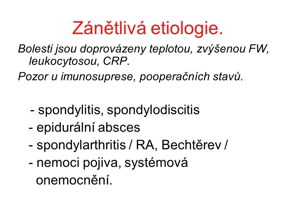 Zánětlivá etiologie. Bolesti jsou doprovázeny teplotou, zvýšenou FW, leukocytosou, CRP. Pozor u imunosuprese, pooperačních stavů. - spondylitis, spond