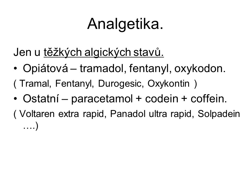 Analgetika. Jen u těžkých algických stavů. Opiátová – tramadol, fentanyl, oxykodon. ( Tramal, Fentanyl, Durogesic, Oxykontin ) Ostatní – paracetamol