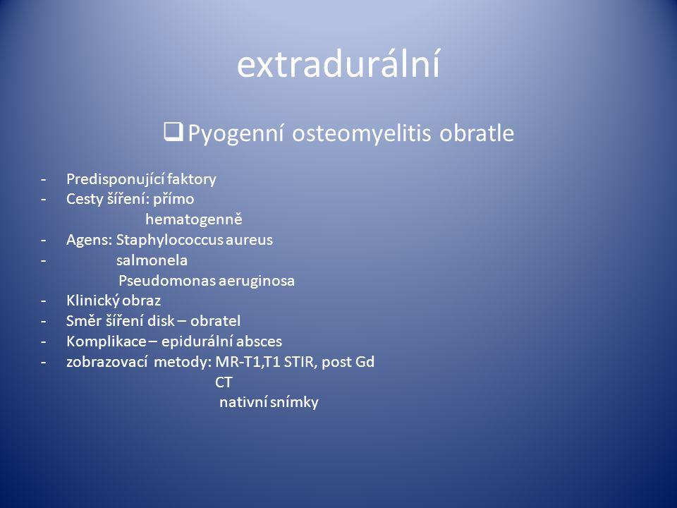 extradurální  Pyogenní osteomyelitis obratle -Predisponující faktory -Cesty šíření: přímo hematogenně -Agens: Staphylococcus aureus - salmonela Pseud