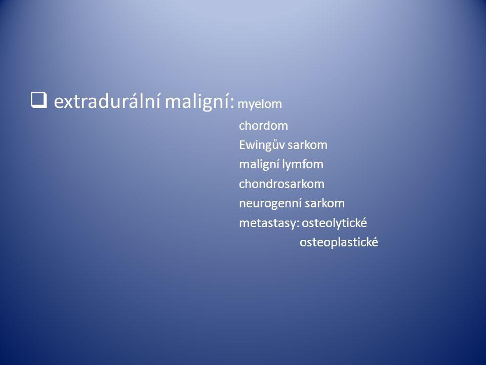 extradurální maligní: myelom chordom Ewingův sarkom maligní lymfom chondrosarkom neurogenní sarkom metastasy: osteolytické osteoplastické