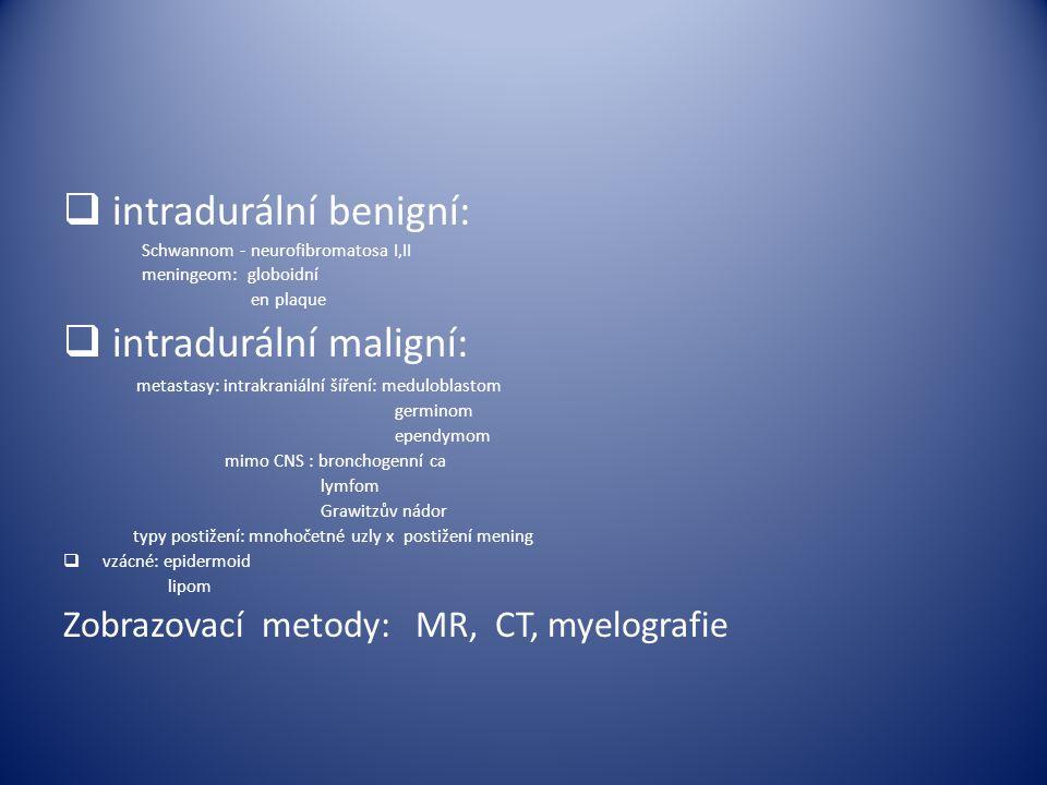  intradurální benigní: Schwannom - neurofibromatosa I,II meningeom: globoidní en plaque  intradurální maligní: metastasy: intrakraniální šíření: med