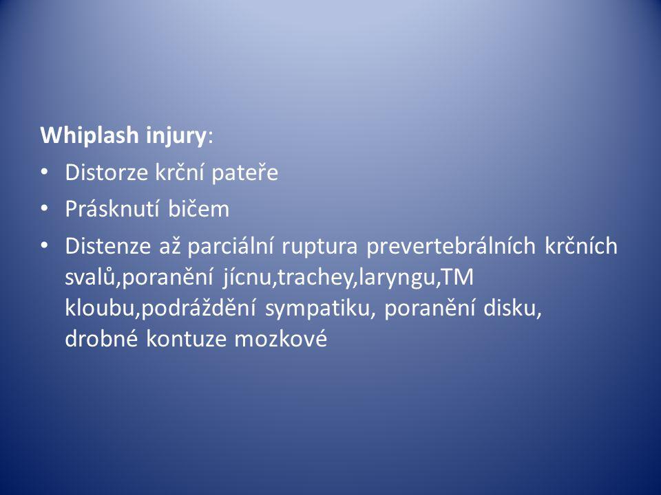 Whiplash injury: Distorze krční pateře Prásknutí bičem Distenze až parciální ruptura prevertebrálních krčních svalů,poranění jícnu,trachey,laryngu,TM