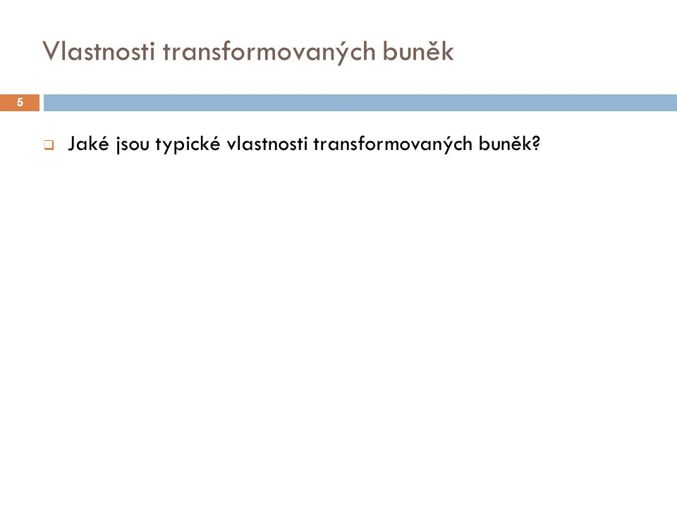 Vlastnosti transformovaných buněk  Jaké jsou typické vlastnosti transformovaných buněk? 5