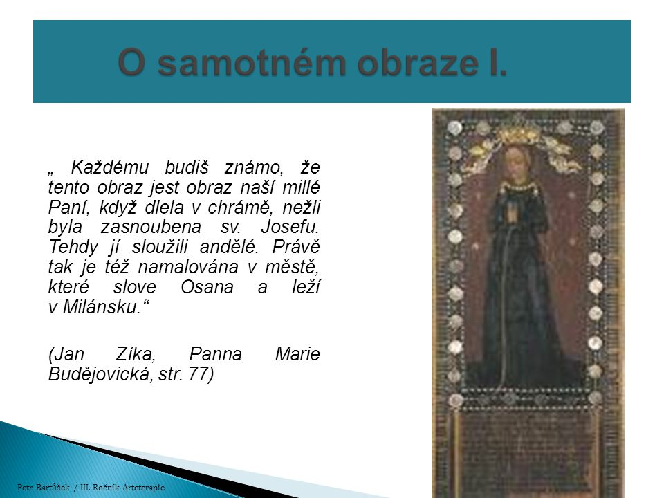  Gotický deskový obraz malovaný bez křídového podkladu mastnou temperou přímo na desku  Deska je z jedlového dřeva jenž se skládá ze dvou spojených prken  Znak nevinosti: klasy, stužka, sluneční límec, gotický způsob účesu neprovdaných panen  Obraz byl vystaven zbožné úctě lidu ze širokého okolí  1418 - Biskup pražský udělil 40 dní odpustků všem věřícím co se přišli před obrazem pomodlit sedm Zdrávasů k uctění sedmi radostí Panny Marie Petr Bartůšek / III.