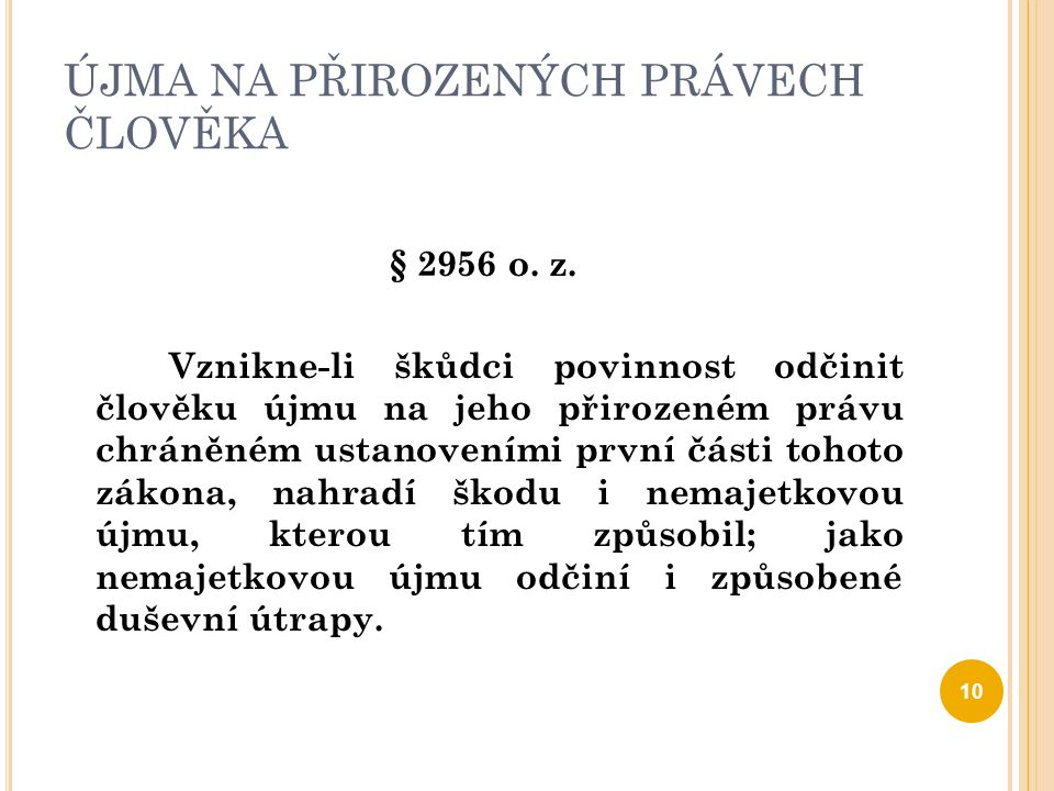 ÚJMA NA PŘIROZENÝCH PRÁVECH ČLOVĚKA § 2956 o. z. Vznikne-li škůdci povinnost odčinit člověku újmu na jeho přirozeném právu chráněném ustanoveními prvn