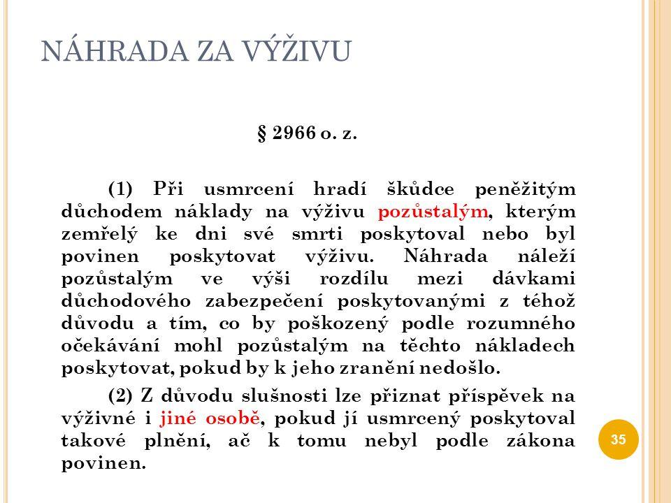 NÁHRADA ZA VÝŽIVU § 2966 o. z. (1) Při usmrcení hradí škůdce peněžitým důchodem náklady na výživu pozůstalým, kterým zemřelý ke dni své smrti poskytov