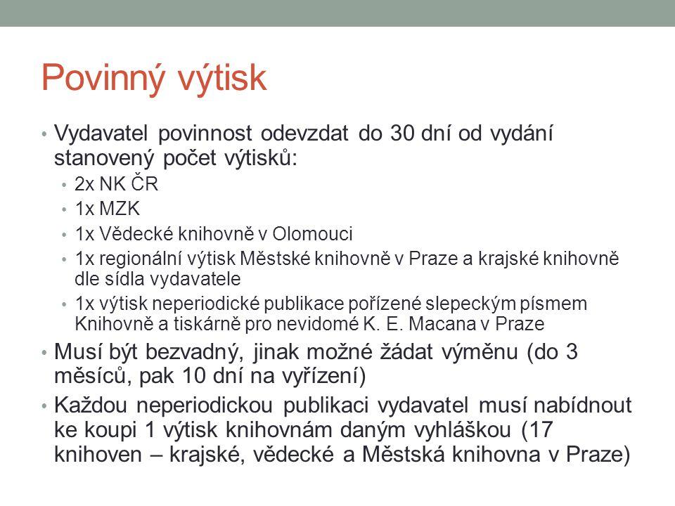 Povinný výtisk Vydavatel povinnost odevzdat do 30 dní od vydání stanovený počet výtisků: 2x NK ČR 1x MZK 1x Vědecké knihovně v Olomouci 1x regionální
