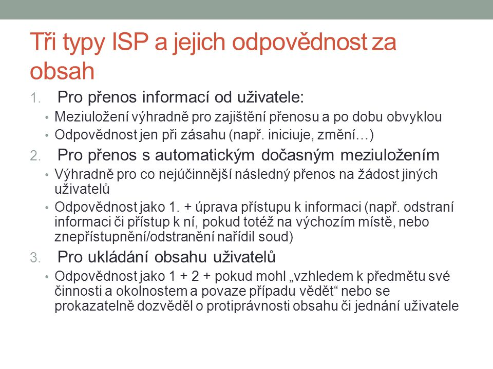 Tři typy ISP a jejich odpovědnost za obsah 1. Pro přenos informací od uživatele: Meziuložení výhradně pro zajištění přenosu a po dobu obvyklou Odpověd