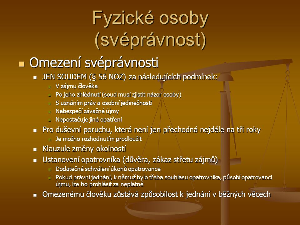 Fyzické osoby (svéprávnost) Omezení svéprávnosti Omezení svéprávnosti JEN SOUDEM (§ 56 NOZ) za následujících podmínek: JEN SOUDEM (§ 56 NOZ) za násled