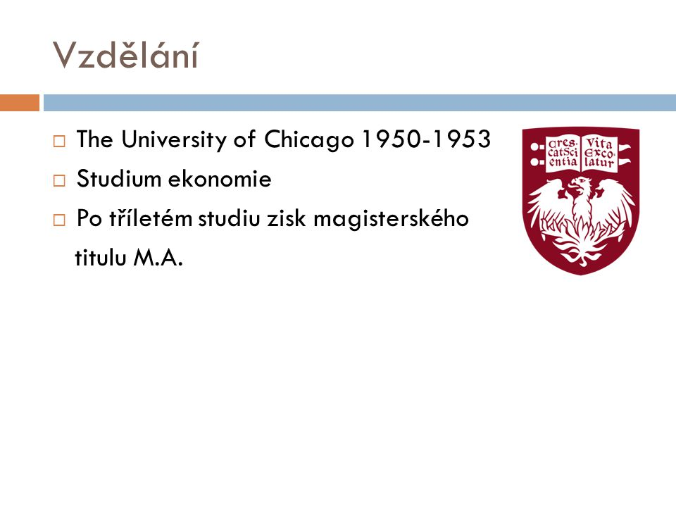 Vzdělání  The University of Chicago 1950-1953  Studium ekonomie  Po tříletém studiu zisk magisterského titulu M.A.