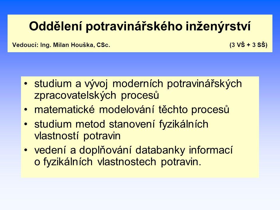 Oddělení potravinářského inženýrství Vedoucí: Ing. Milan Houška, CSc. (3 VŠ + 3 SŠ) studium a vývoj moderních potravinářských zpracovatelských procesů