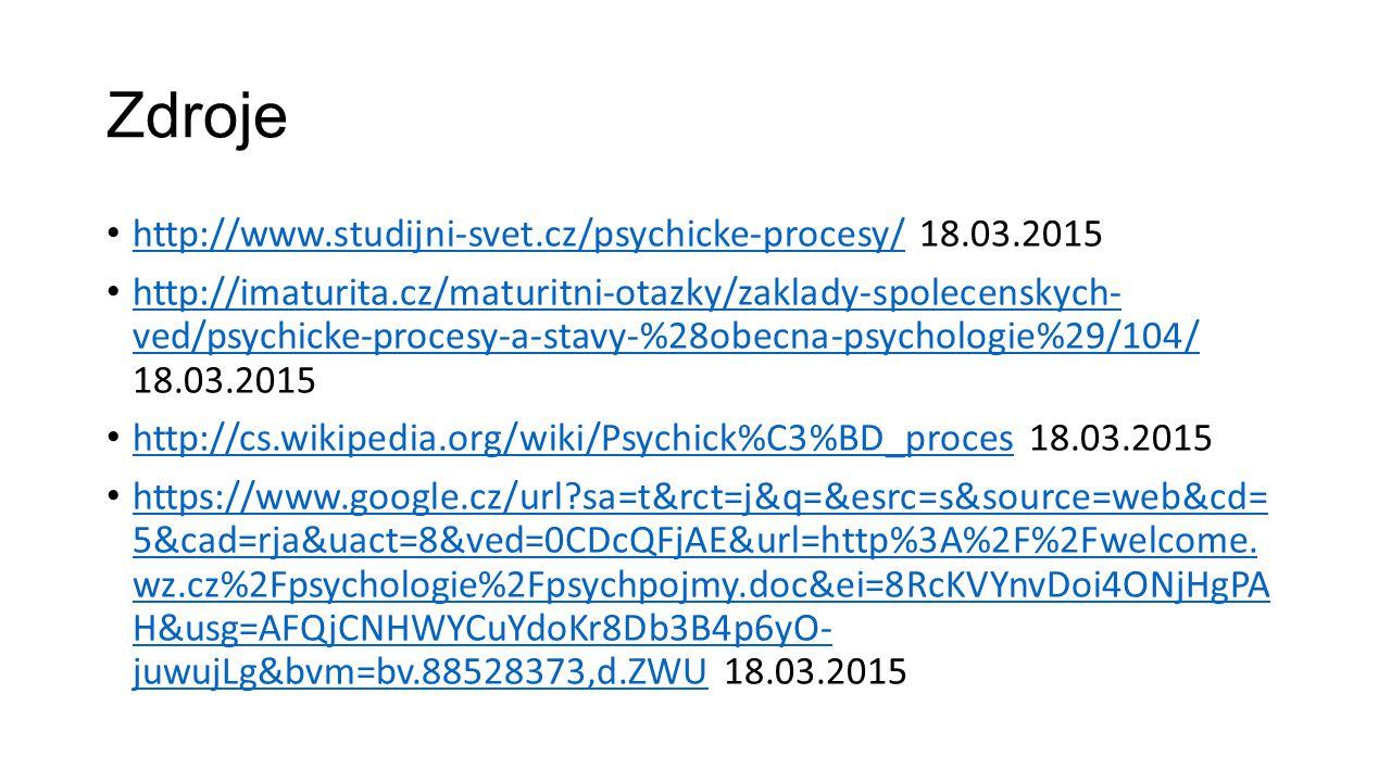Zdroje http://www.studijni-svet.cz/psychicke-procesy/ 18.03.2015 http://www.studijni-svet.cz/psychicke-procesy/ http://imaturita.cz/maturitni-otazky/z
