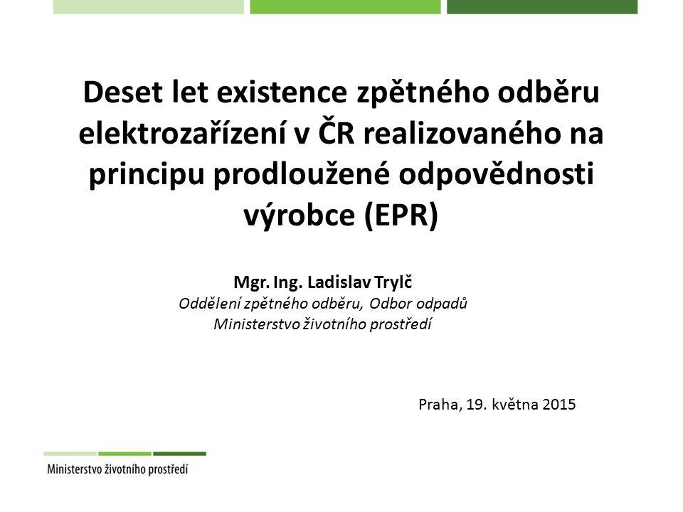 Deset let existence zpětného odběru elektrozařízení v ČR realizovaného na principu prodloužené odpovědnosti výrobce (EPR) Praha, 19. května 2015 Mgr.