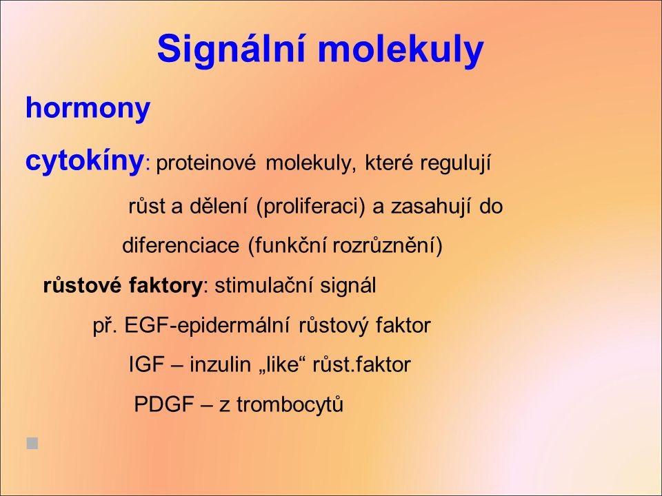 Signální molekuly hormony cytokíny : proteinové molekuly, které regulují růst a dělení (proliferaci) a zasahují do diferenciace (funkční rozrůznění) r
