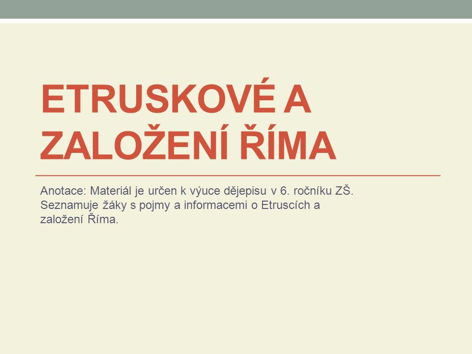 ETRUSKOVÉ A ZALOŽENÍ ŘÍMA Anotace: Materiál je určen k výuce dějepisu v 6. ročníku ZŠ. Seznamuje žáky s pojmy a informacemi o Etruscích a založení Řím