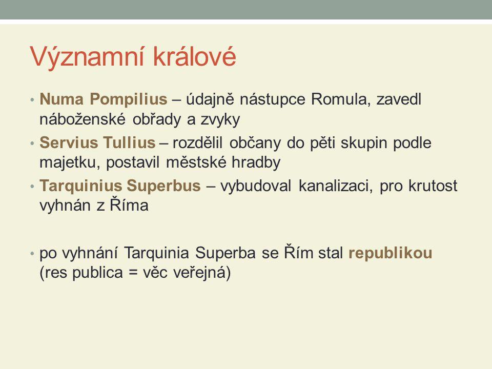 Významní králové Numa Pompilius – údajně nástupce Romula, zavedl náboženské obřady a zvyky Servius Tullius – rozdělil občany do pěti skupin podle maje