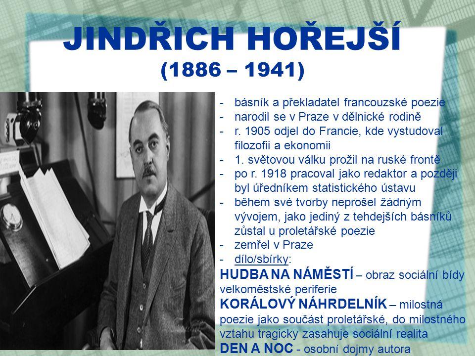 JINDŘICH HOŘEJŠÍ (1886 – 1941) -básník a překladatel francouzské poezie -narodil se v Praze v dělnické rodině -r.