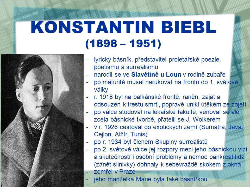 KONSTANTIN BIEBL (1898 – 1951) -lyrický básník, představitel proletářské poezie, poetismu a surrealismu -narodil se ve Slavětíně u Loun v rodině zubaře -po maturitě musel narukovat na frontu do 1.
