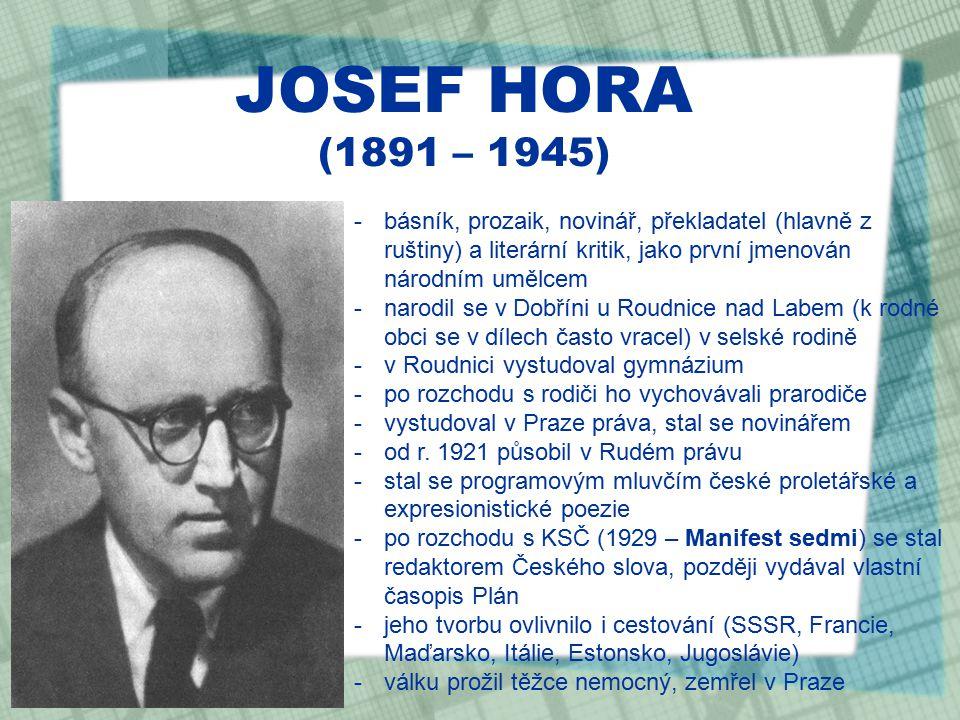 JOSEF HORA (1891 – 1945) -básník, prozaik, novinář, překladatel (hlavně z ruštiny) a literární kritik, jako první jmenován národním umělcem -narodil se v Dobříni u Roudnice nad Labem (k rodné obci se v dílech často vracel) v selské rodině -v Roudnici vystudoval gymnázium -po rozchodu s rodiči ho vychovávali prarodiče -vystudoval v Praze práva, stal se novinářem -od r.