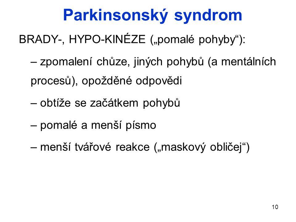 """10 BRADY-, HYPO-KINÉZE (""""pomalé pohyby ): – zpomalení chůze, jiných pohybů (a mentálních procesů), opožděné odpovědi – obtíže se začátkem pohybů – pomalé a menší písmo – menší tvářové reakce (""""maskový obličej ) Parkinsonský syndrom"""
