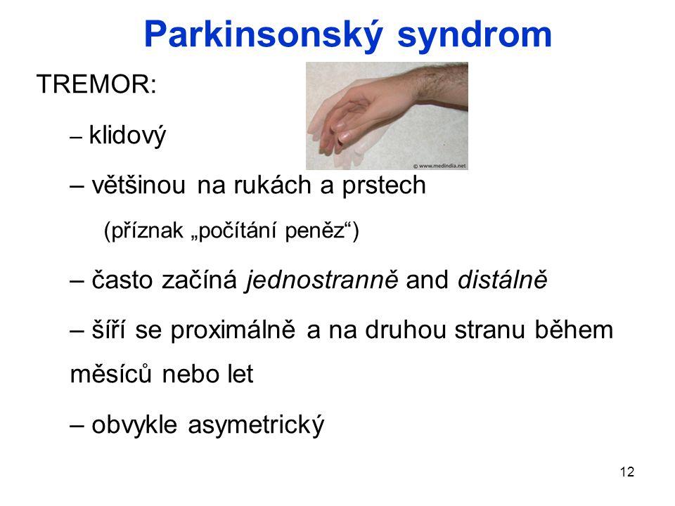 """12 TREMOR: – klidový – většinou na rukách a prstech (příznak """"počítání peněz ) – často začíná jednostranně and distálně – šíří se proximálně a na druhou stranu během měsíců nebo let – obvykle asymetrický Parkinsonský syndrom"""