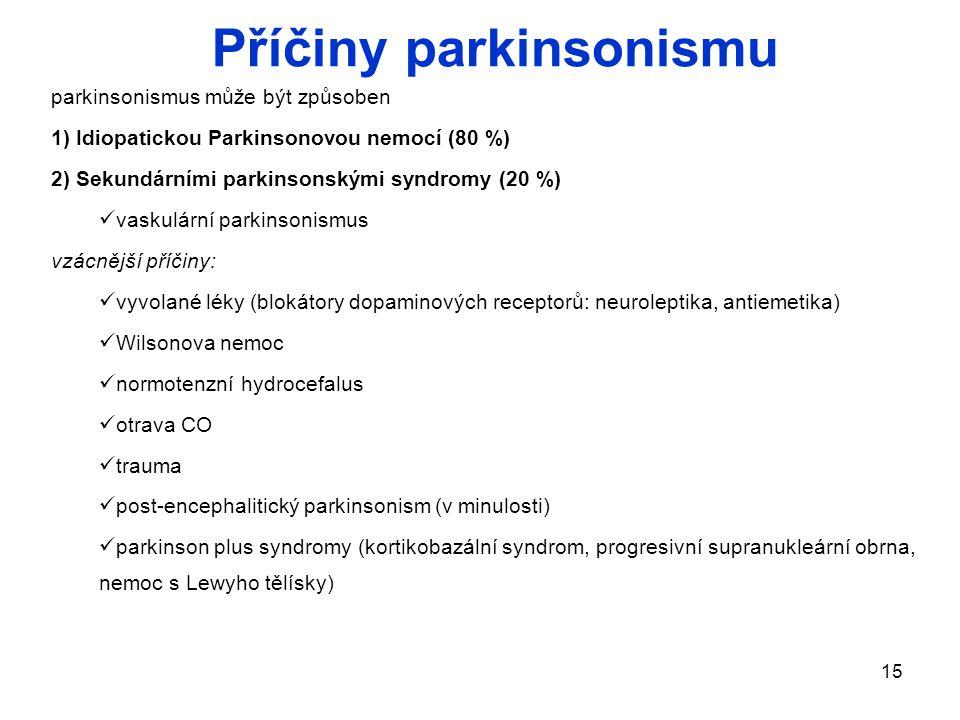 15 Příčiny parkinsonismu parkinsonismus může být způsoben 1) Idiopatickou Parkinsonovou nemocí (80 %) 2) Sekundárními parkinsonskými syndromy (20 %) vaskulární parkinsonismus vzácnější příčiny: vyvolané léky (blokátory dopaminových receptorů: neuroleptika, antiemetika) Wilsonova nemoc normotenzní hydrocefalus otrava CO trauma post-encephalitický parkinsonism (v minulosti) parkinson plus syndromy (kortikobazální syndrom, progresivní supranukleární obrna, nemoc s Lewyho tělísky)