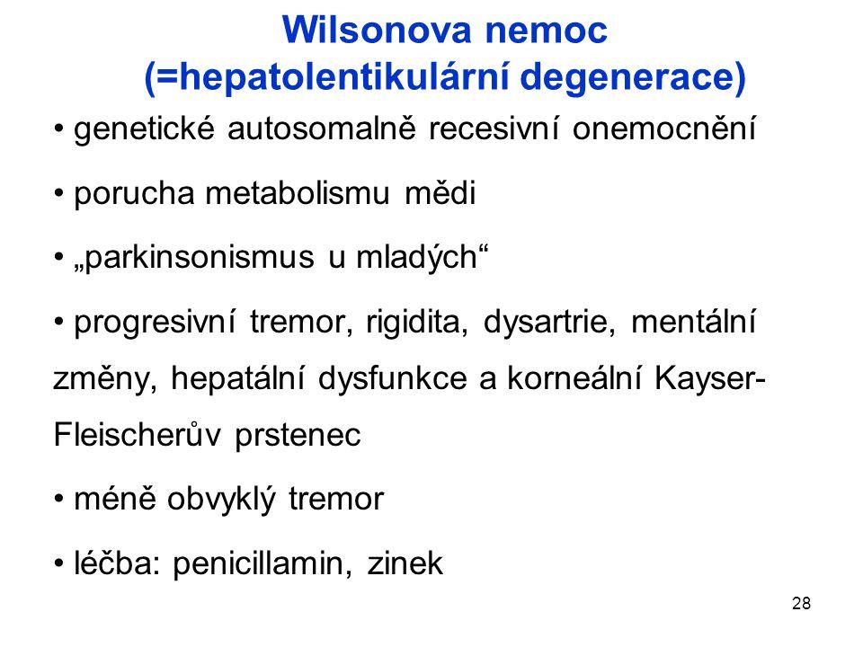 """28 Wilsonova nemoc (=hepatolentikulární degenerace) genetické autosomalně recesivní onemocnění porucha metabolismu mědi """"parkinsonismus u mladých progresivní tremor, rigidita, dysartrie, mentální změny, hepatální dysfunkce a korneální Kayser- Fleischerův prstenec méně obvyklý tremor léčba: penicillamin, zinek"""