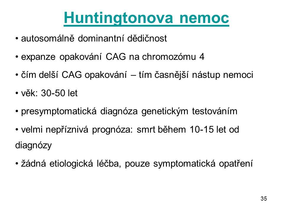 35 Huntingtonova nemoc autosomálně dominantní dědičnost expanze opakování CAG na chromozómu 4 čím delší CAG opakování – tím časnější nástup nemoci věk: 30-50 let presymptomatická diagnóza genetickým testováním velmi nepříznivá prognóza: smrt během 10-15 let od diagnózy žádná etiologická léčba, pouze symptomatická opatření
