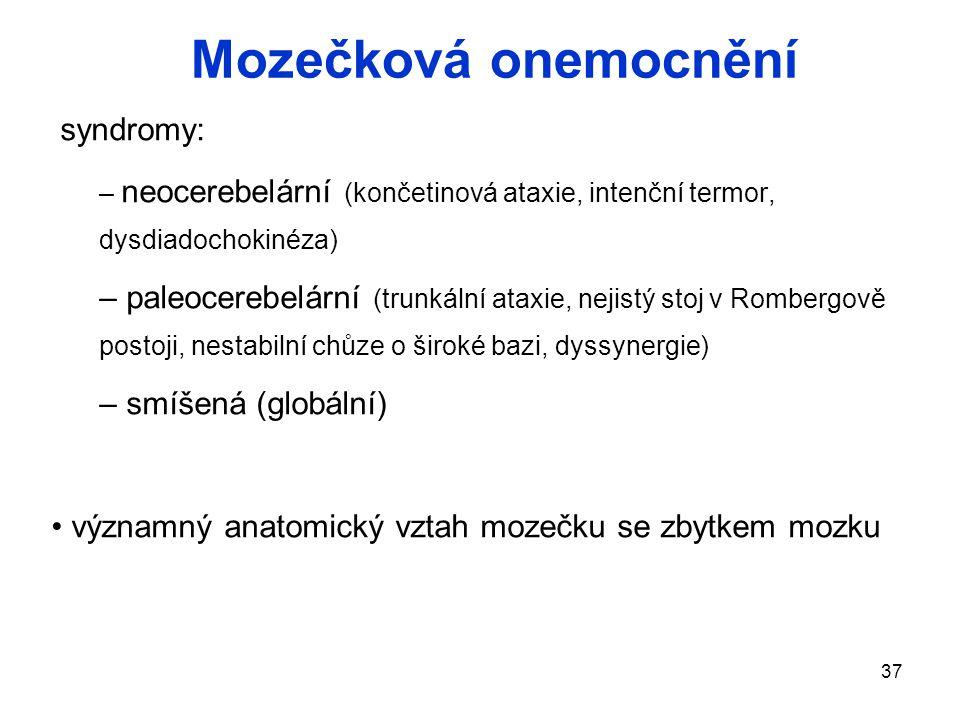 37 Mozečková onemocnění syndromy: – neocerebelární (končetinová ataxie, intenční termor, dysdiadochokinéza) – paleocerebelární (trunkální ataxie, nejistý stoj v Rombergově postoji, nestabilní chůze o široké bazi, dyssynergie) – smíšená (globální) významný anatomický vztah mozečku se zbytkem mozku