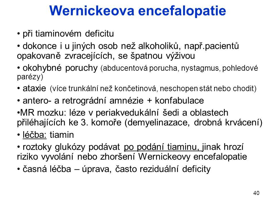 40 Wernickeova encefalopatie při tiaminovém deficitu dokonce i u jiných osob než alkoholiků, např.pacientů opakovaně zvracejících, se špatnou výživou okohybné poruchy (abducentová porucha, nystagmus, pohledové parézy) ataxie (více trunkální než končetinová, neschopen stát nebo chodit) antero- a retrográdní amnézie + konfabulace MR mozku: léze v periakvedukální šedi a oblastech přiléhajících ke 3.