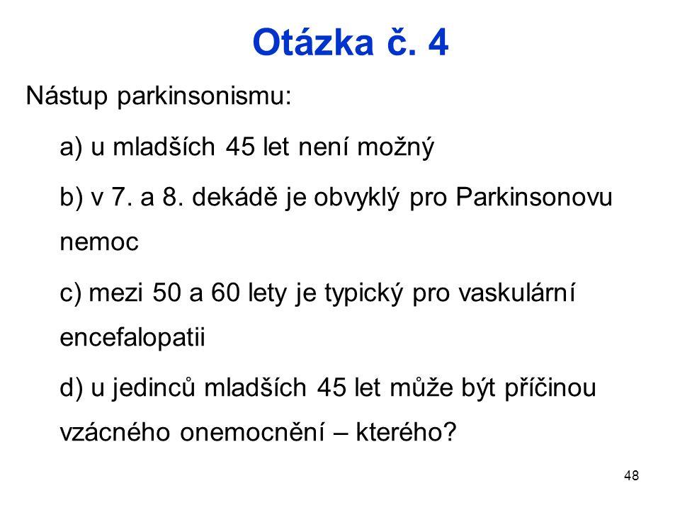 48 Otázka č.4 Nástup parkinsonismu: a) u mladších 45 let není možný b) v 7.