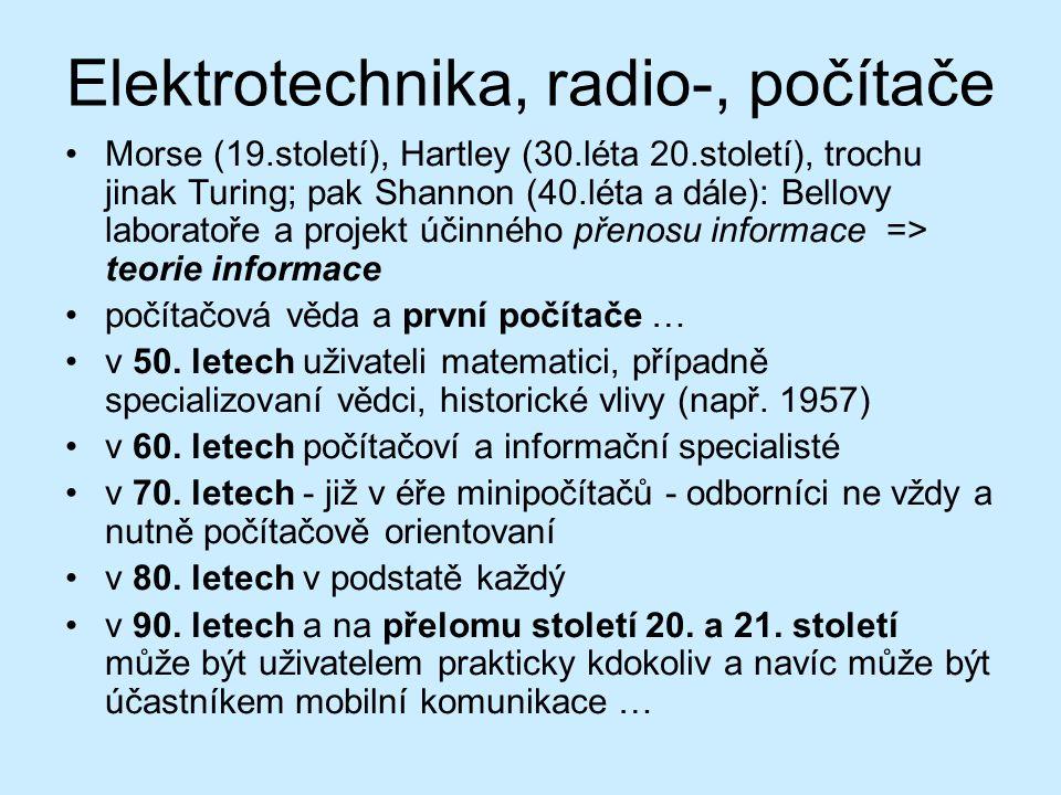 Elektrotechnika, radio-, počítače Morse (19.století), Hartley (30.léta 20.století), trochu jinak Turing; pak Shannon (40.léta a dále): Bellovy laboratoře a projekt účinného přenosu informace => teorie informace počítačová věda a první počítače … v 50.