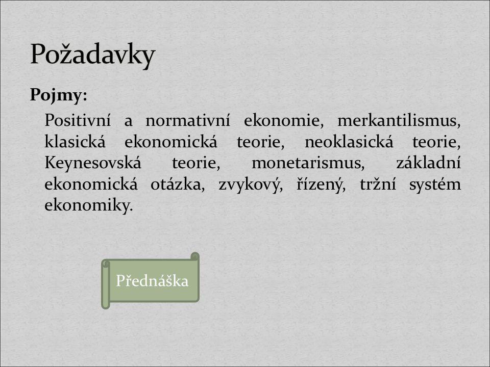 Pojmy: Positivní a normativní ekonomie, merkantilismus, klasická ekonomická teorie, neoklasická teorie, Keynesovská teorie, monetarismus, základní eko
