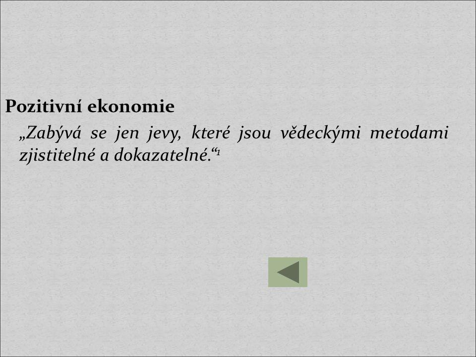 """Pozitivní ekonomie """"Zabývá se jen jevy, které jsou vědeckými metodami zjistitelné a dokazatelné."""" 1"""